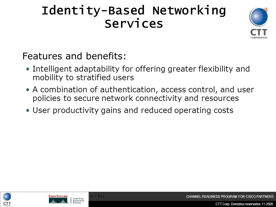 CTT Corp. Derechos reservados 11-2005 CHANNEL READINESS PROGRAM FOR CISCO PARTNERS 1 - 121 Identity-Based Networking Services Features and benefits: I