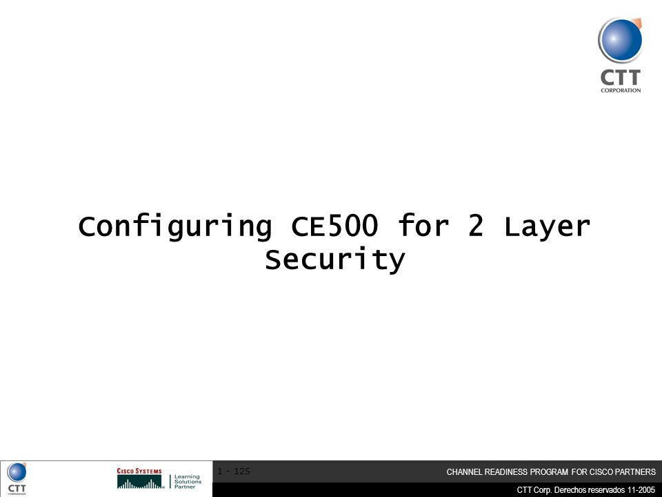CTT Corp. Derechos reservados 11-2005 CHANNEL READINESS PROGRAM FOR CISCO PARTNERS 1 - 125 Configuring CE500 for 2 Layer Security