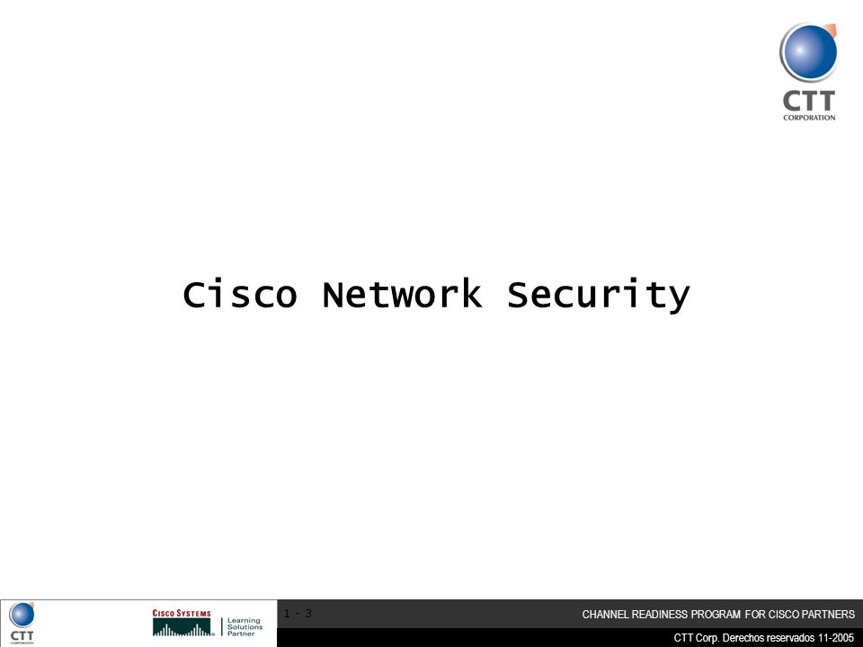 CTT Corp. Derechos reservados 11-2005 CHANNEL READINESS PROGRAM FOR CISCO PARTNERS 1 - 3 Cisco Network Security