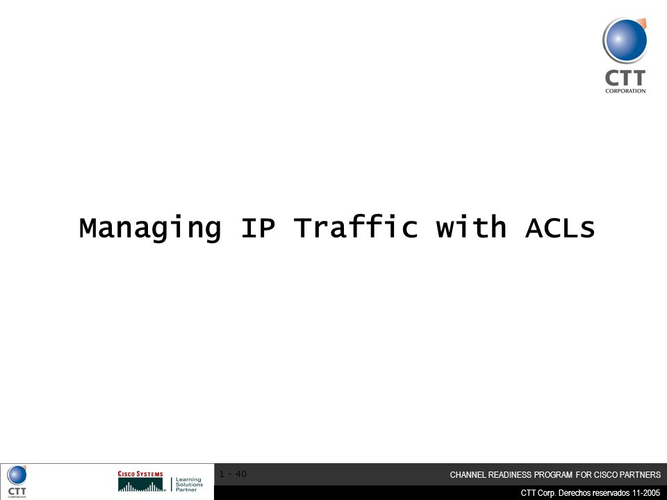 CTT Corp. Derechos reservados 11-2005 CHANNEL READINESS PROGRAM FOR CISCO PARTNERS 1 - 40 Managing IP Traffic with ACLs