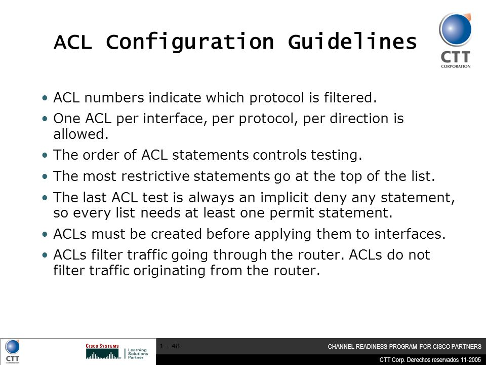 CTT Corp. Derechos reservados 11-2005 CHANNEL READINESS PROGRAM FOR CISCO PARTNERS 1 - 48 ACL Configuration Guidelines ACL numbers indicate which prot