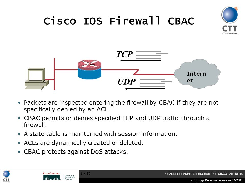 CTT Corp. Derechos reservados 11-2005 CHANNEL READINESS PROGRAM FOR CISCO PARTNERS 1 - 56 TCP UDP Cisco IOS Firewall CBAC Packets are inspected enteri