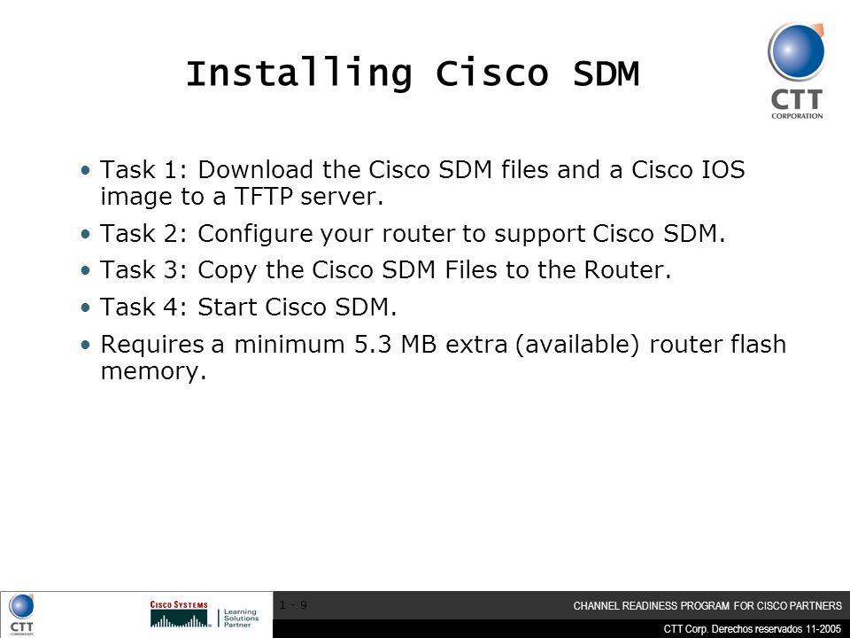 CTT Corp. Derechos reservados 11-2005 CHANNEL READINESS PROGRAM FOR CISCO PARTNERS 1 - 9 Installing Cisco SDM Task 1: Download the Cisco SDM files and
