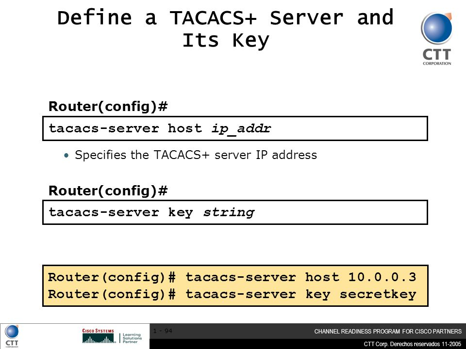 CTT Corp. Derechos reservados 11-2005 CHANNEL READINESS PROGRAM FOR CISCO PARTNERS 1 - 94 tacacs-server host ip_addr Define a TACACS+ Server and Its K