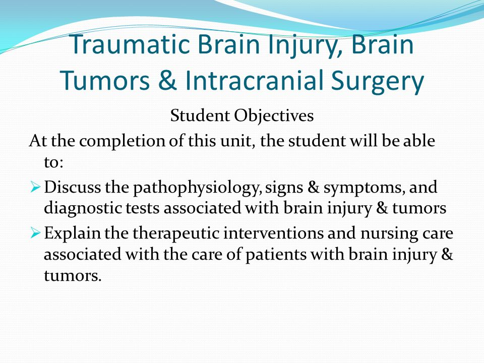 Traumatic Brain Injury, Brain Tumors & Intracranial Surgery Student Objectives At the completion of this unit, the student will be able to: Discuss th