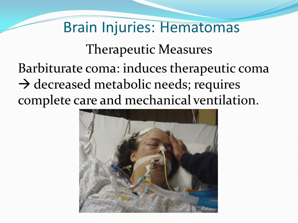 Brain Injuries: Hematomas Therapeutic Measures Barbiturate coma: induces therapeutic coma decreased metabolic needs; requires complete care and mechan