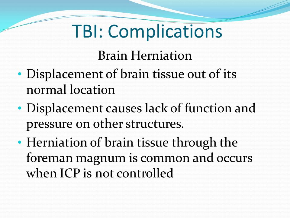 TBI: Complications Brain Herniation Displacement of brain tissue out of its normal location Displacement causes lack of function and pressure on other