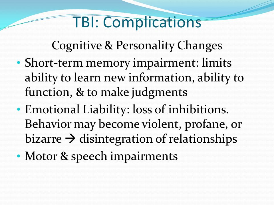 TBI: Complications Cognitive & Personality Changes Short-term memory impairment: limits ability to learn new information, ability to function, & to ma