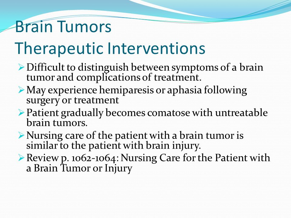 Brain Tumors Therapeutic Interventions Difficult to distinguish between symptoms of a brain tumor and complications of treatment. May experience hemip
