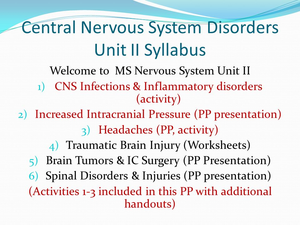 Central Nervous System Disorders Unit II Syllabus Welcome to MS Nervous System Unit II 1) CNS Infections & Inflammatory disorders (activity) 2) Increa