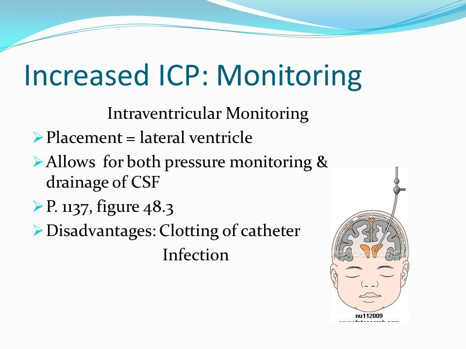 Increased ICP: Monitoring Intraventricular Monitoring Placement = lateral ventricle Allows for both pressure monitoring & drainage of CSF P. 1137, fig
