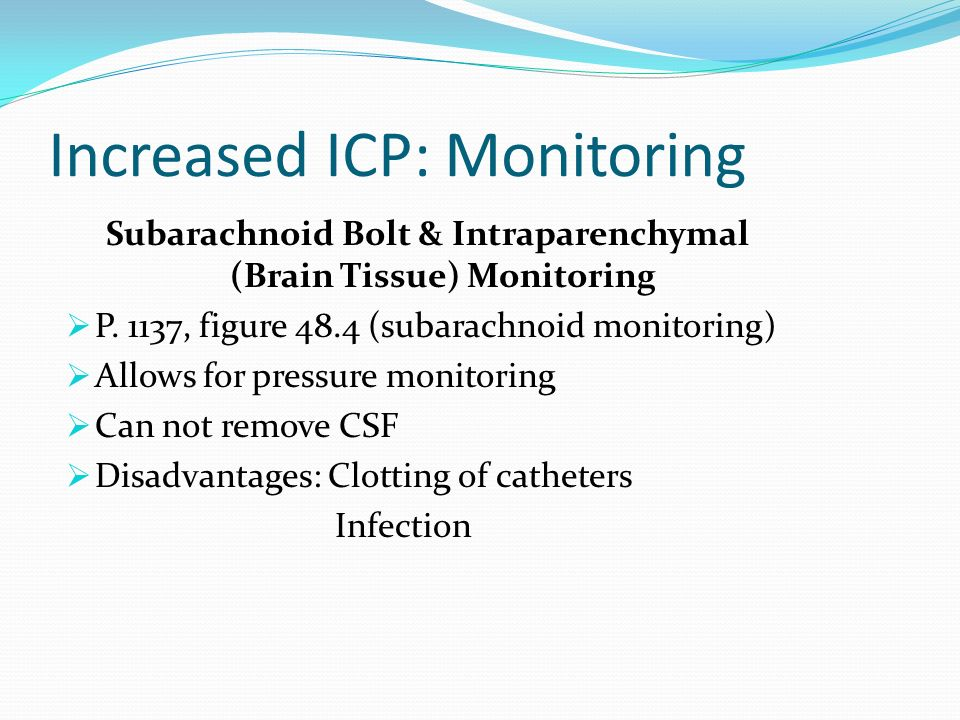 Increased ICP: Monitoring Subarachnoid Bolt & Intraparenchymal (Brain Tissue) Monitoring P. 1137, figure 48.4 (subarachnoid monitoring) Allows for pre
