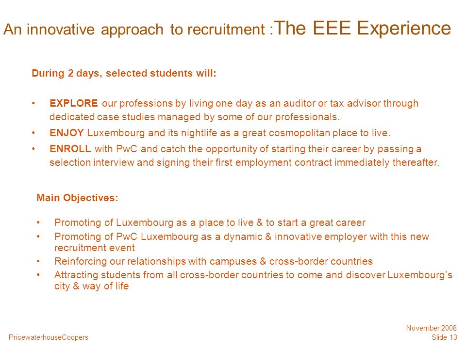 PricewaterhouseCoopers November 2008 Slide 13 An innovative approach to recruitment : The EEE Experience During 2 days, selected students will: EXPLORE our professions by living one day as an auditor or tax advisor through dedicated case studies managed by some of our professionals.