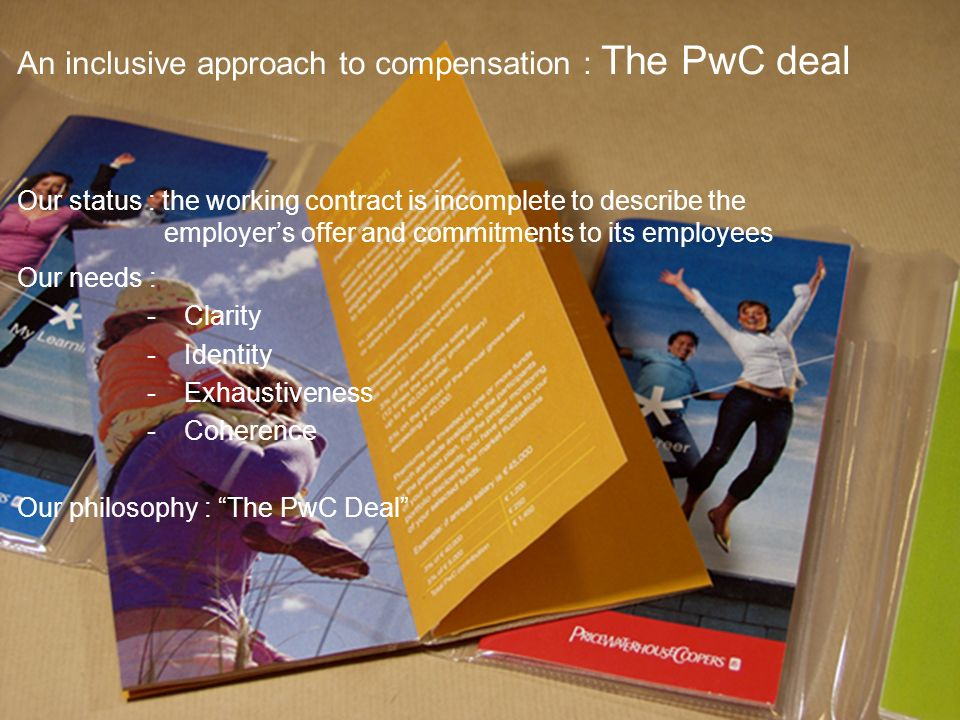 PricewaterhouseCoopers November 2008 Slide 17 An inclusive approach to compensation : The PwC deal Our status : the working contract is incomplete to describe the employers offer and commitments to its employees Our needs : -Clarity -Identity -Exhaustiveness -Coherence Our philosophy : The PwC Deal