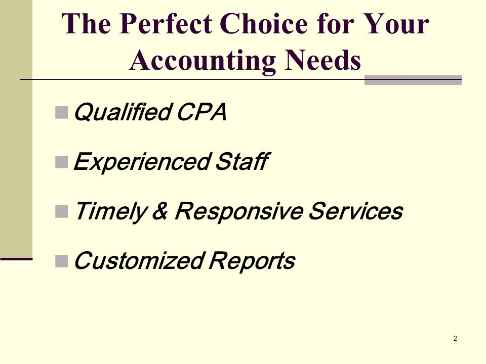 2 The Perfect Choice for Your Accounting Needs Qualified CPA Experienced Staff Timely & Responsive Services Customized Reports