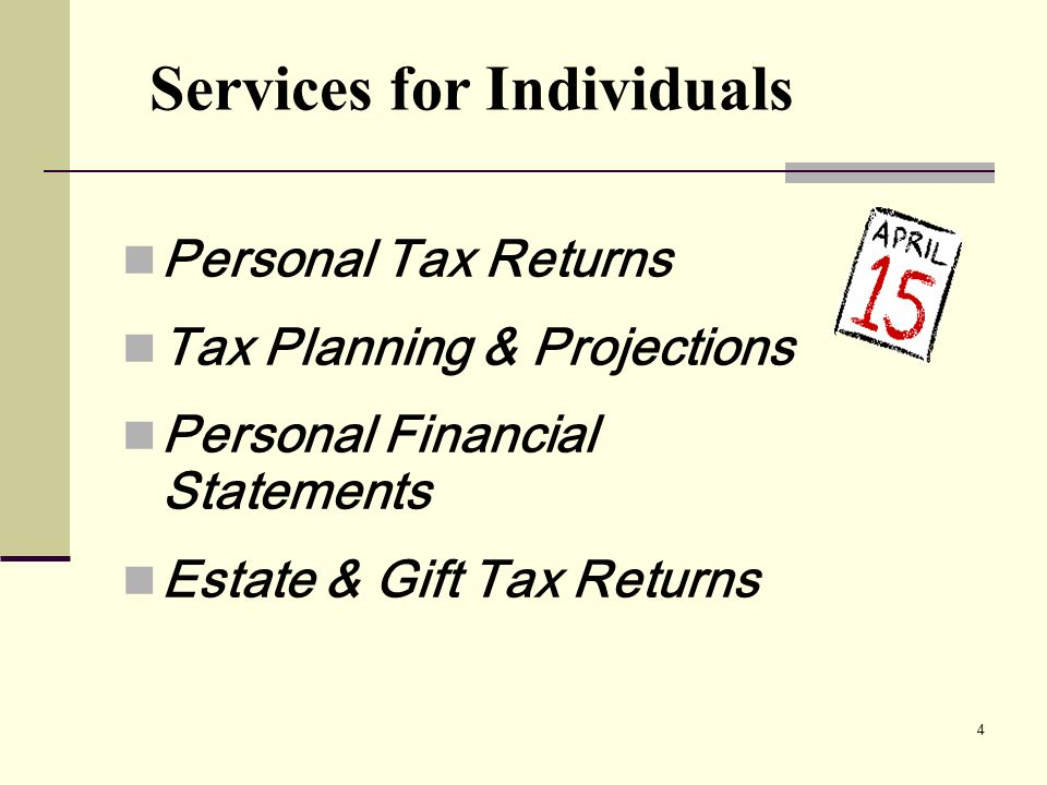 4 Personal Tax Returns Tax Planning & Projections Personal Financial Statements Estate & Gift Tax Returns Services for Individuals