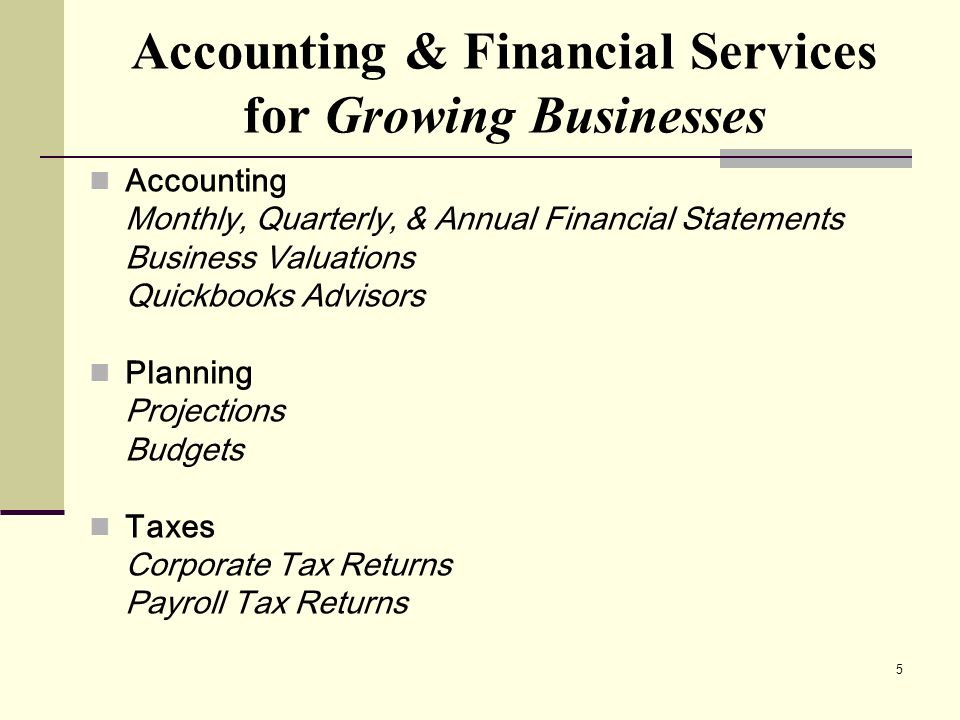 5 Accounting Monthly, Quarterly, & Annual Financial Statements Business Valuations Quickbooks Advisors Planning Projections Budgets Taxes Corporate Ta