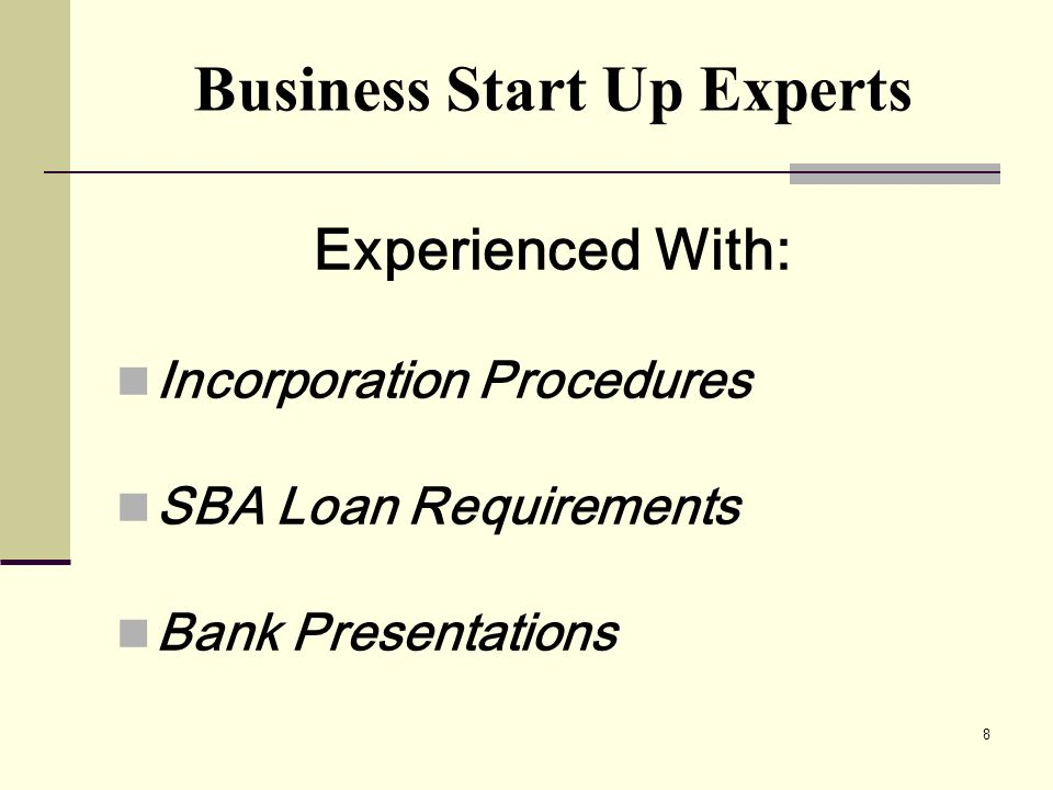8 Experienced With: Incorporation Procedures SBA Loan Requirements Bank Presentations Business Start Up Experts