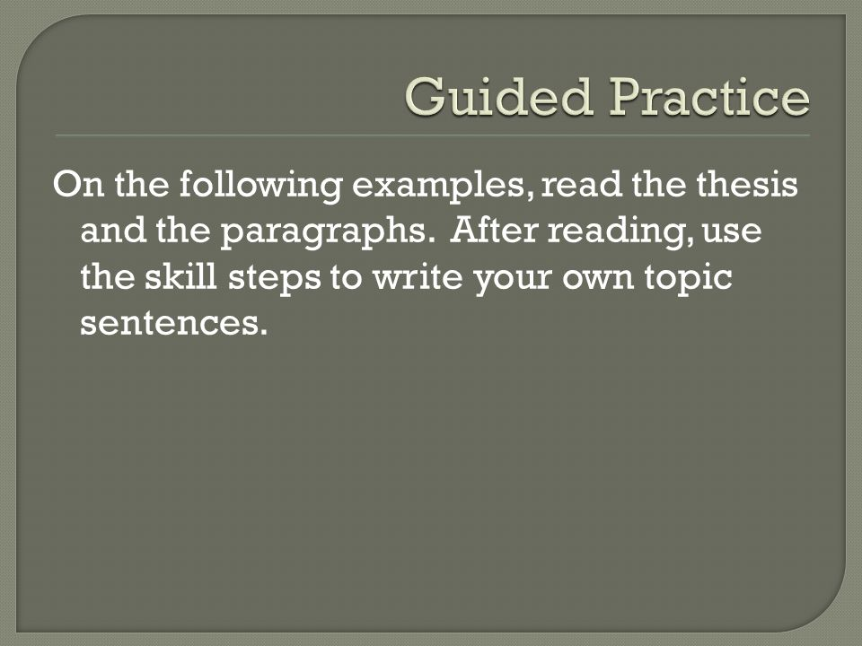 On the following examples, read the thesis and the paragraphs. After reading, use the skill steps to write your own topic sentences.
