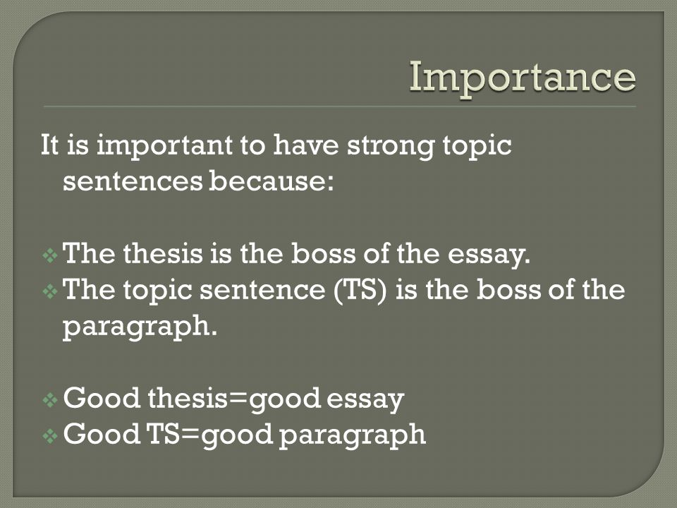 It is important to have strong topic sentences because: The thesis is the boss of the essay. The topic sentence (TS) is the boss of the paragraph. Goo