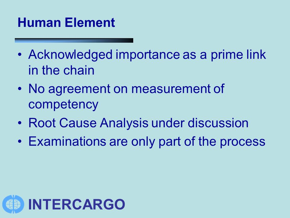 INTERCARGO Human Element Acknowledged importance as a prime link in the chain No agreement on measurement of competency Root Cause Analysis under discussion Examinations are only part of the process