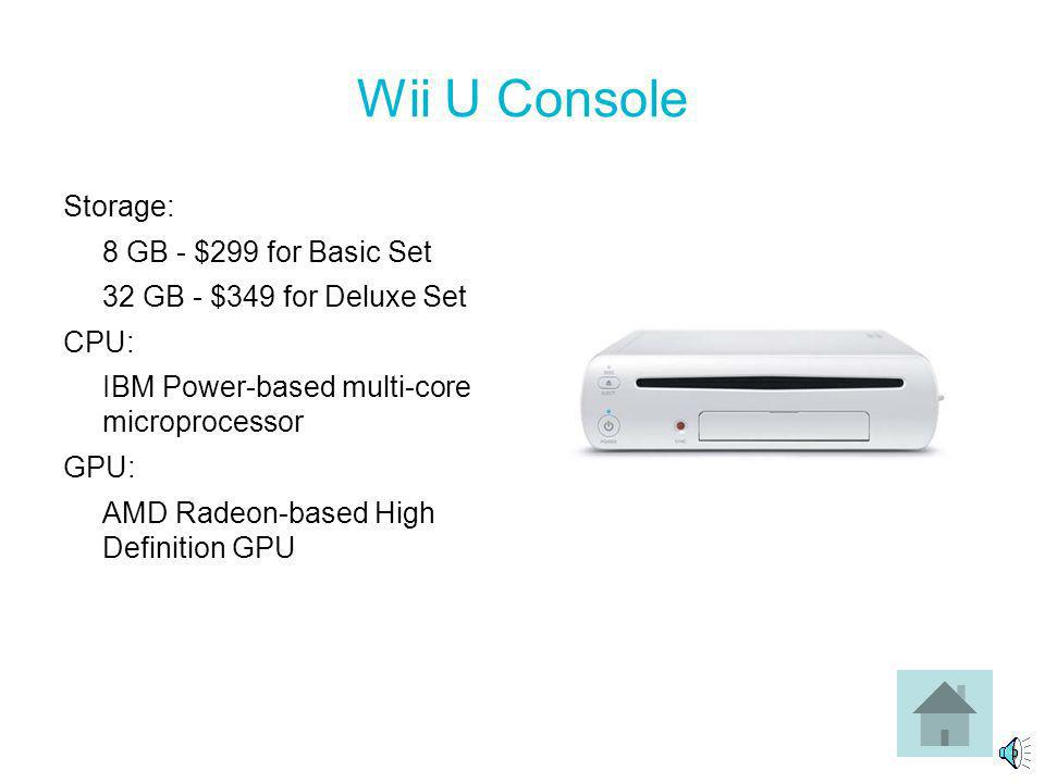 Wii U Console Storage: 8 GB - $299 for Basic Set 32 GB - $349 for Deluxe Set CPU: IBM Power-based multi-core microprocessor GPU: AMD Radeon-based High Definition GPU