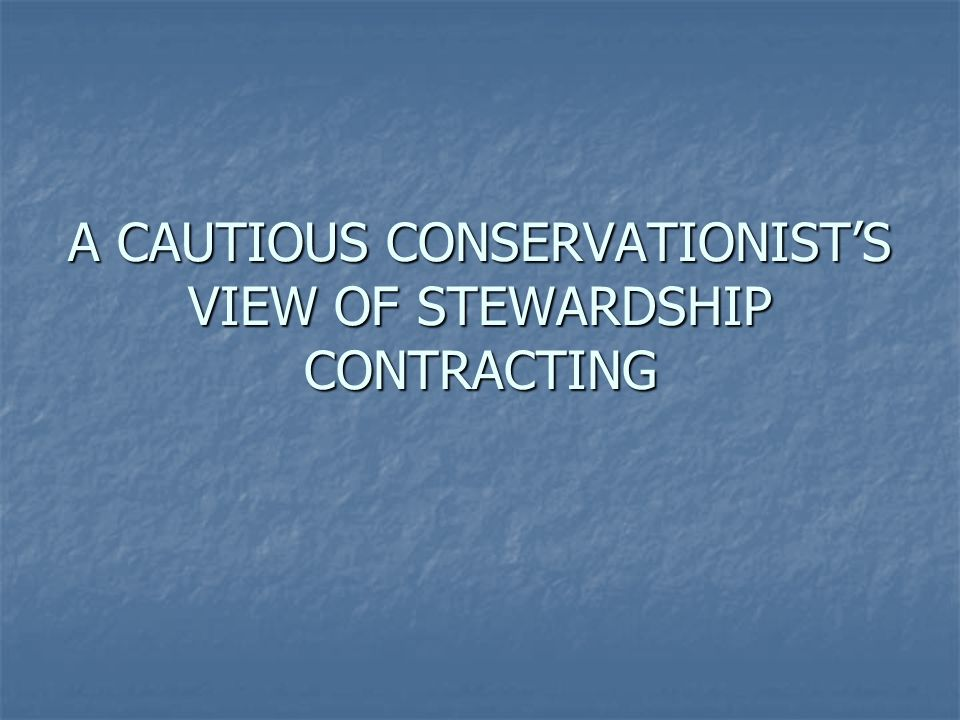 A CAUTIOUS CONSERVATIONISTS VIEW OF STEWARDSHIP CONTRACTING