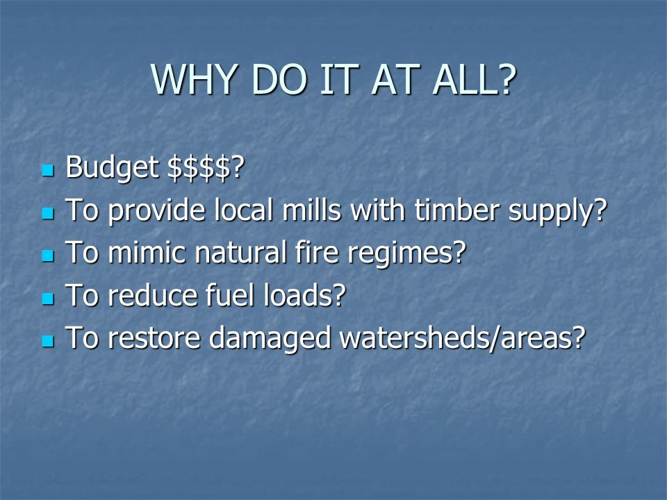 WHY DO IT AT ALL? Budget $$$$? Budget $$$$? To provide local mills with timber supply? To provide local mills with timber supply? To mimic natural fir