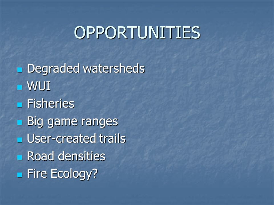 OPPORTUNITIES Degraded watersheds Degraded watersheds WUI WUI Fisheries Fisheries Big game ranges Big game ranges User-created trails User-created tra