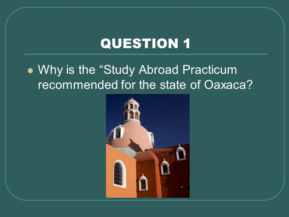 QUESTION 1 Why is the Study Abroad Practicum recommended for the state of Oaxaca?