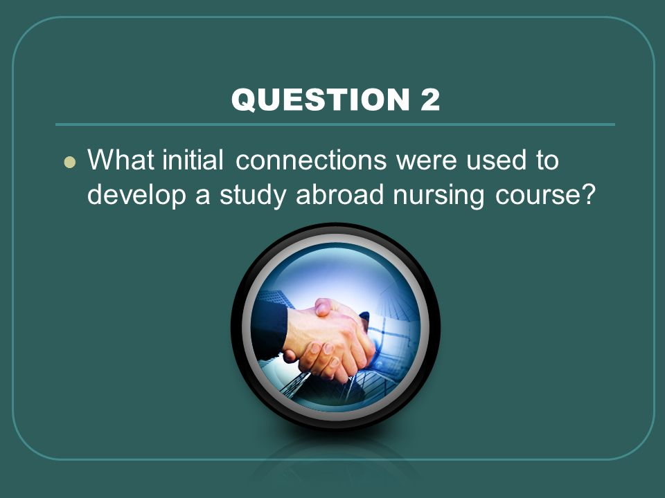QUESTION 2 What initial connections were used to develop a study abroad nursing course?