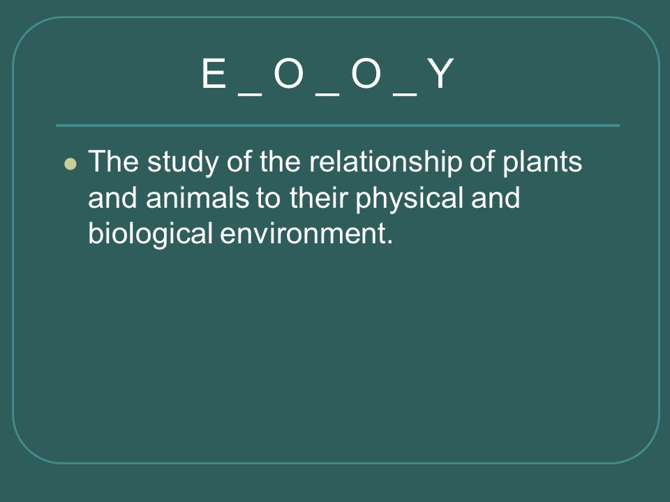 The study of the relationship of plants and animals to their physical and biological environment. E _ O _ O _ Y