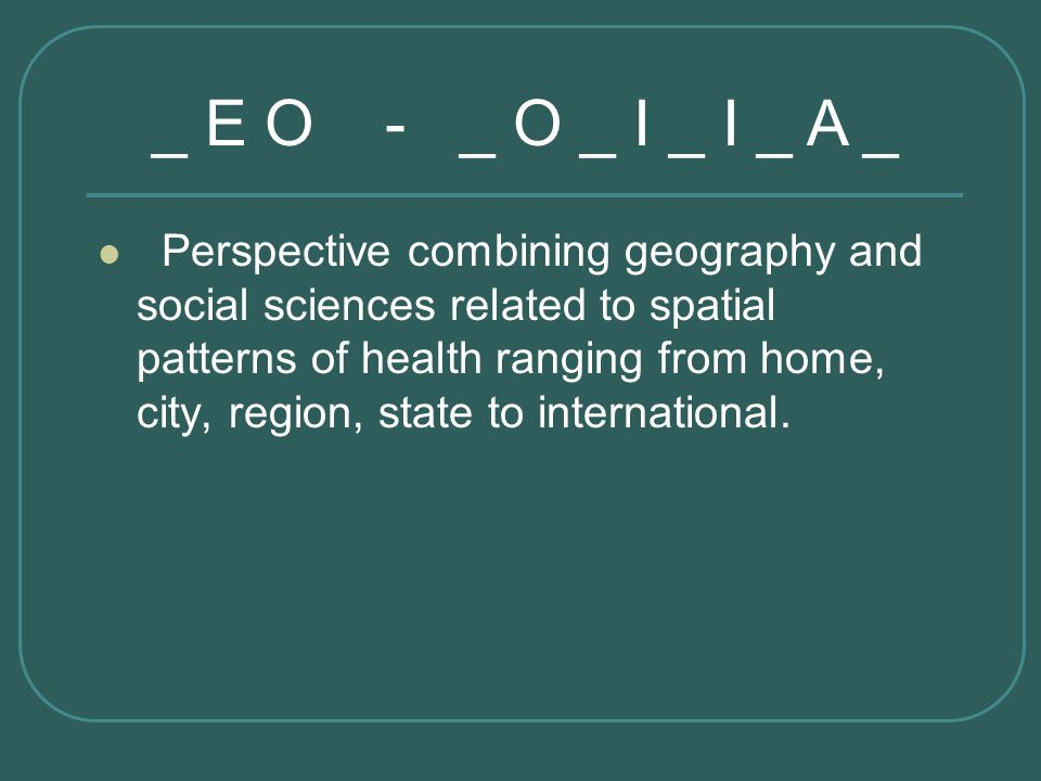 Perspective combining geography and social sciences related to spatial patterns of health ranging from home, city, region, state to international. _ E