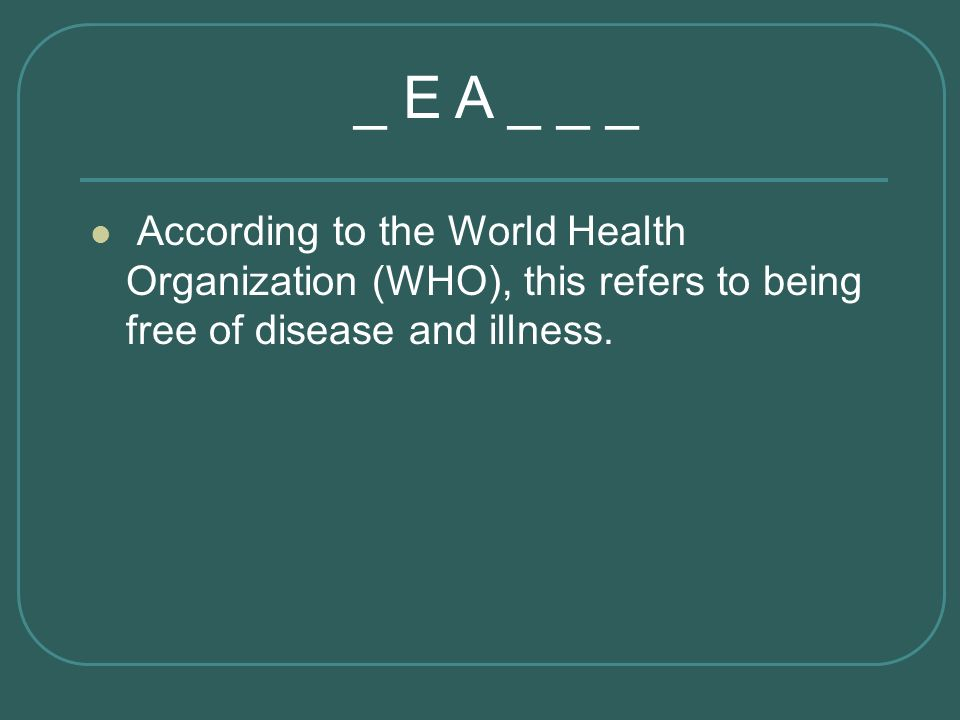 According to the World Health Organization (WHO), this refers to being free of disease and illness. _ E A _ _ _