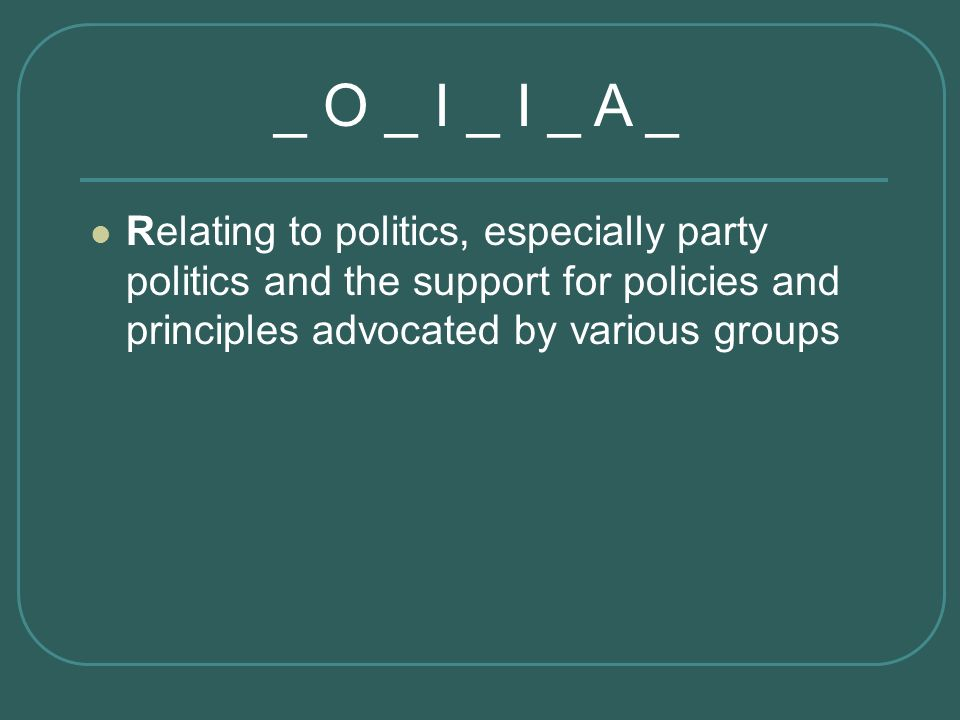 Relating to politics, especially party politics and the support for policies and principles advocated by various groups _ O _ I _ I _ A _