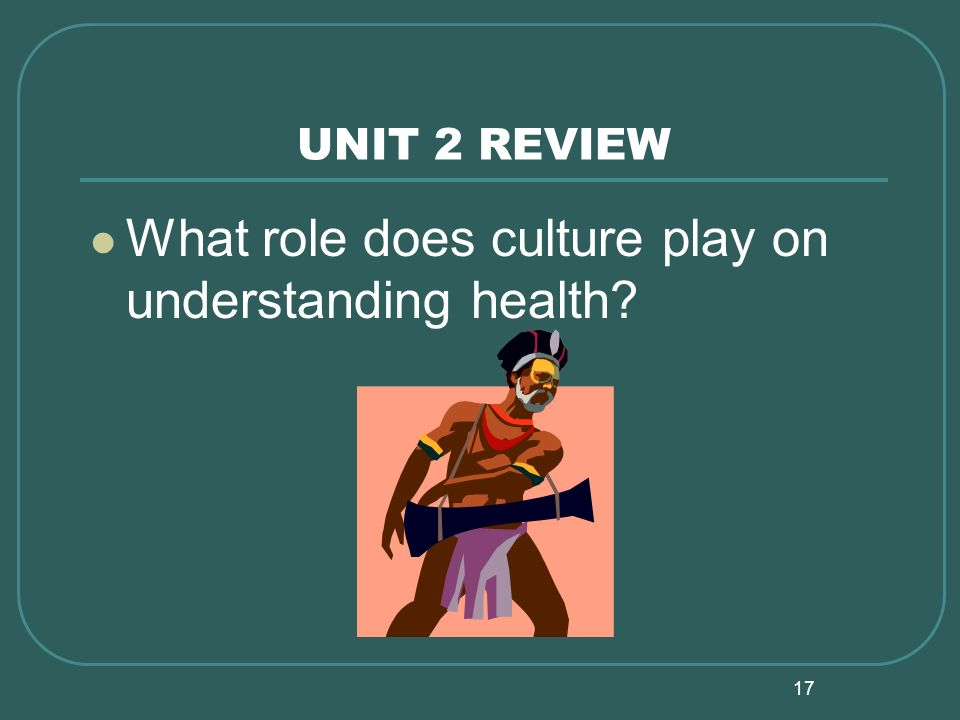 17 UNIT 2 REVIEW What role does culture play on understanding health?