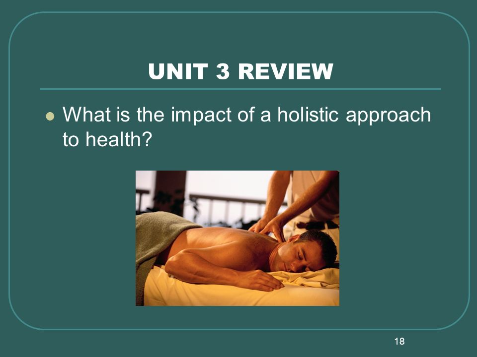 18 UNIT 3 REVIEW What is the impact of a holistic approach to health?
