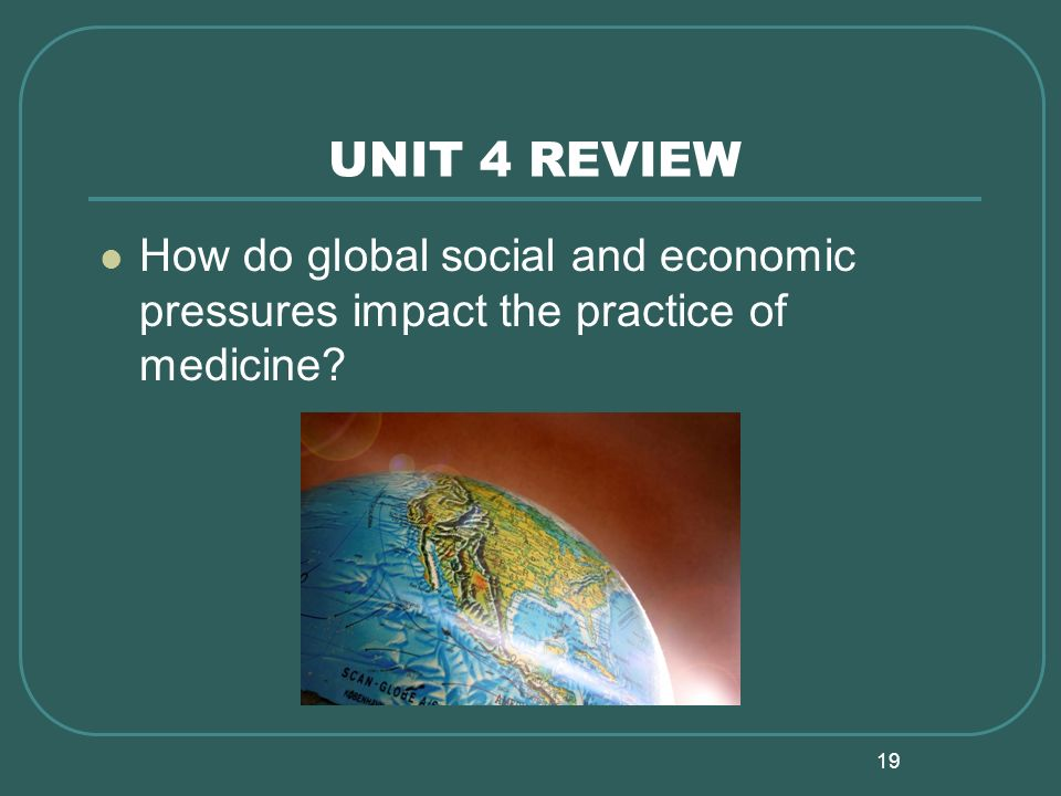19 UNIT 4 REVIEW How do global social and economic pressures impact the practice of medicine?