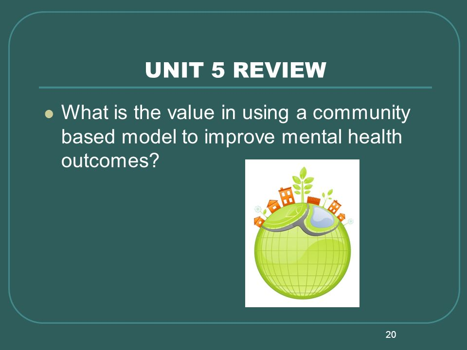 20 UNIT 5 REVIEW What is the value in using a community based model to improve mental health outcomes?