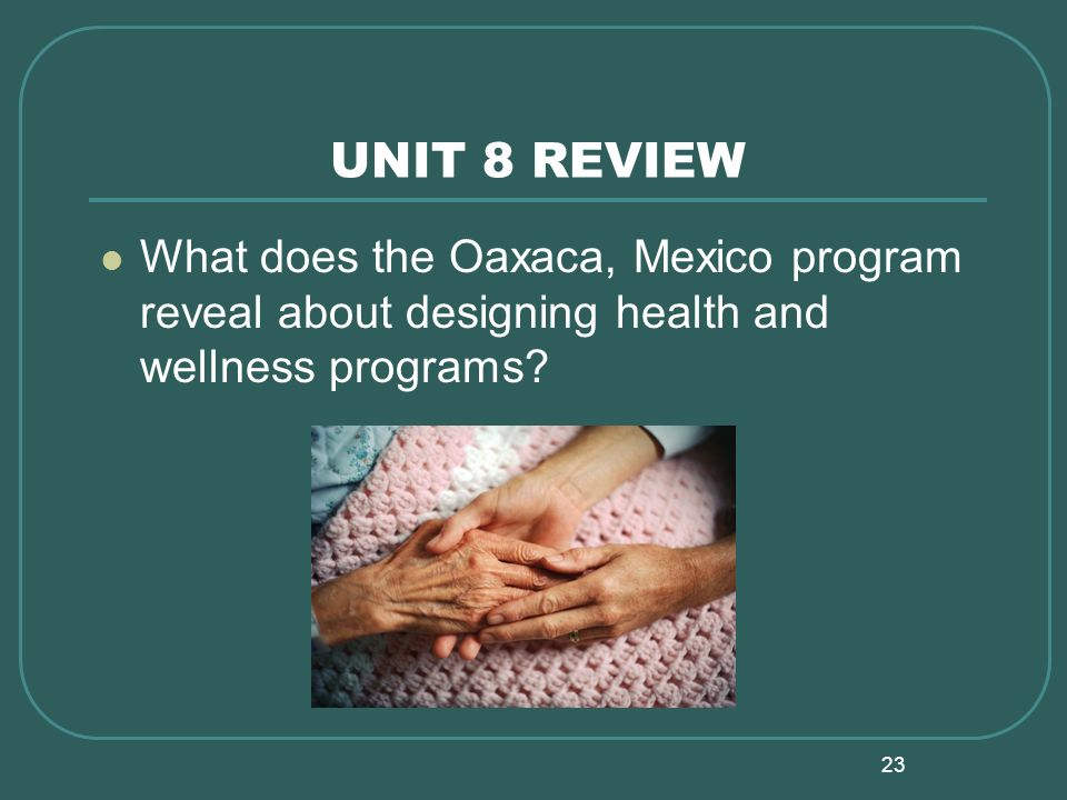 23 UNIT 8 REVIEW What does the Oaxaca, Mexico program reveal about designing health and wellness programs?