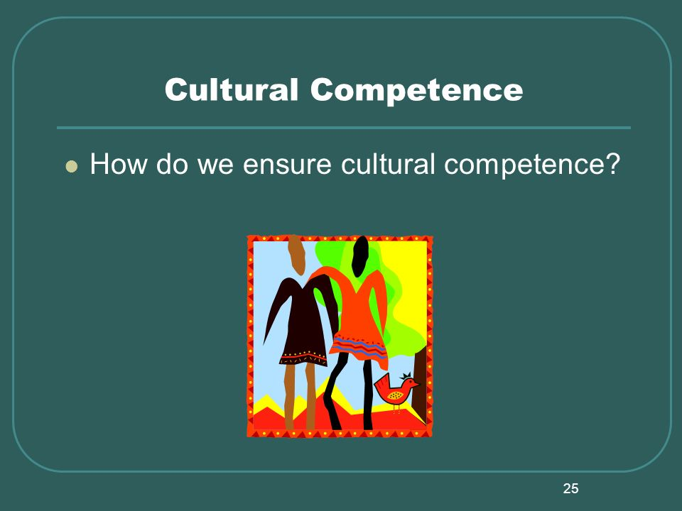 25 Cultural Competence How do we ensure cultural competence?
