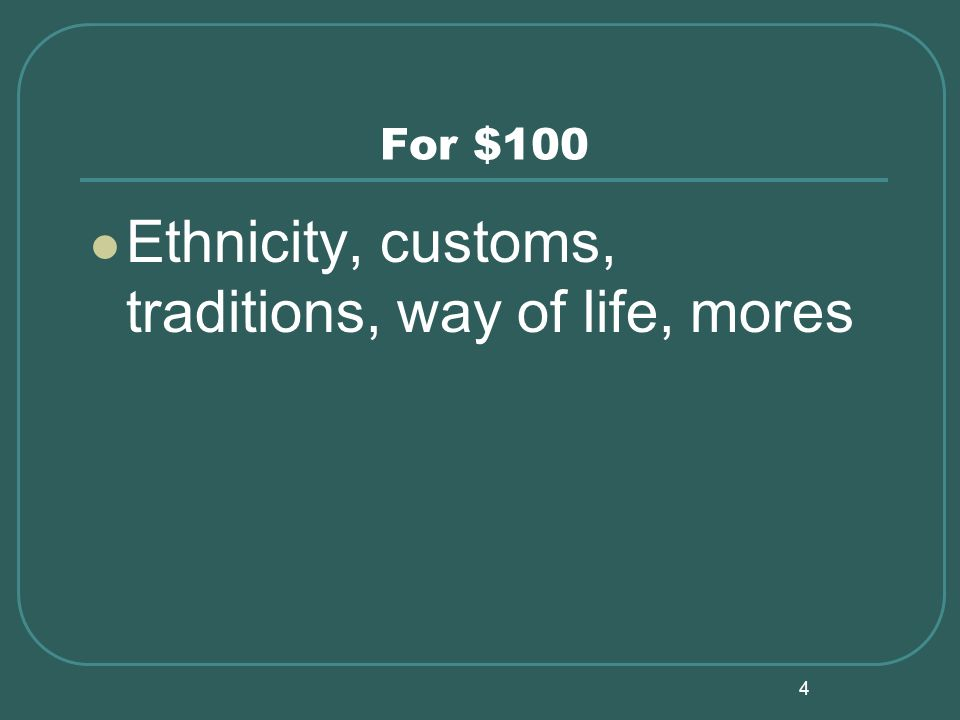 4 For $100 Ethnicity, customs, traditions, way of life, mores