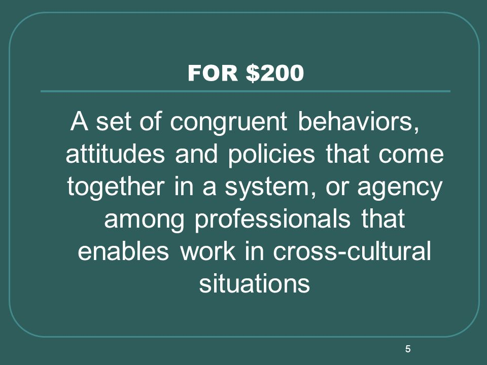 5 FOR $200 A set of congruent behaviors, attitudes and policies that come together in a system, or agency among professionals that enables work in cross-cultural situations