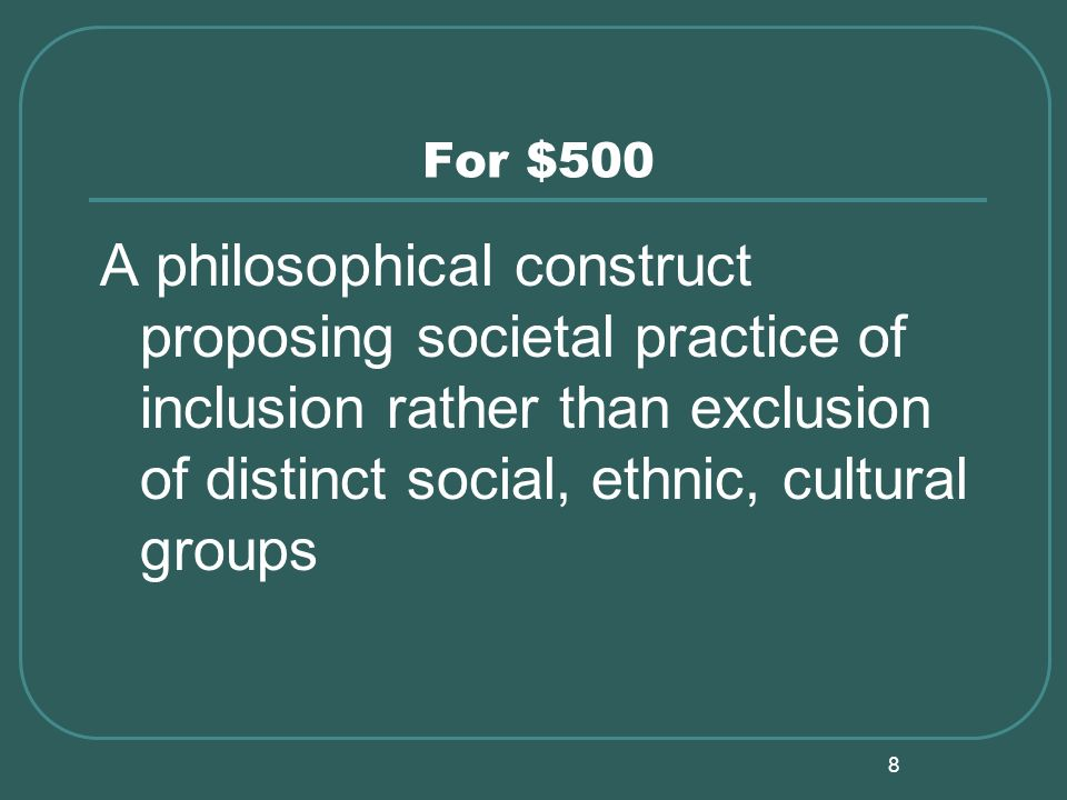 8 For $500 A philosophical construct proposing societal practice of inclusion rather than exclusion of distinct social, ethnic, cultural groups