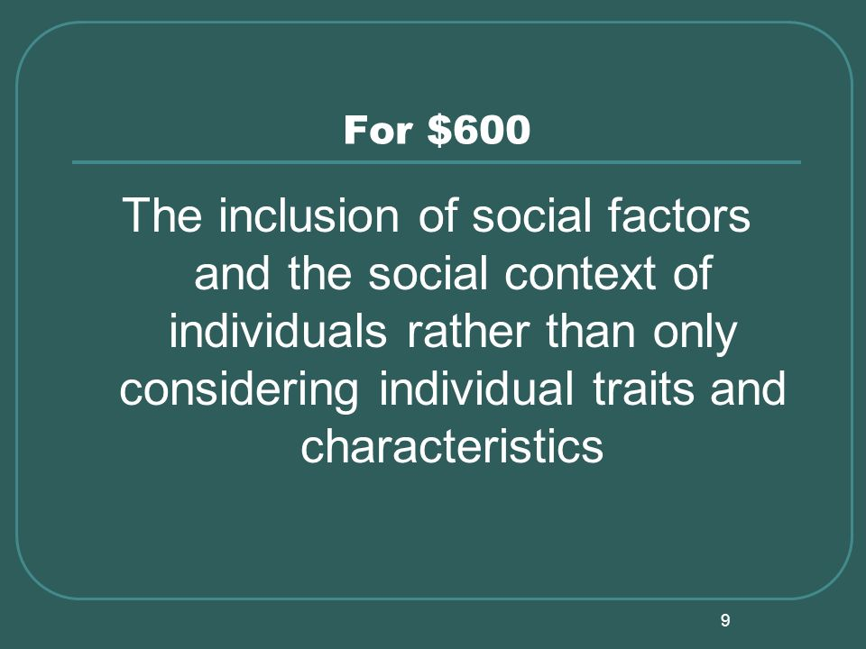 9 For $600 The inclusion of social factors and the social context of individuals rather than only considering individual traits and characteristics
