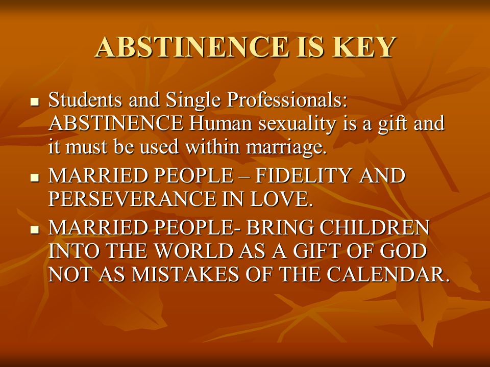 ABSTINENCE IS KEY Students and Single Professionals: ABSTINENCE Human sexuality is a gift and it must be used within marriage. Students and Single Pro