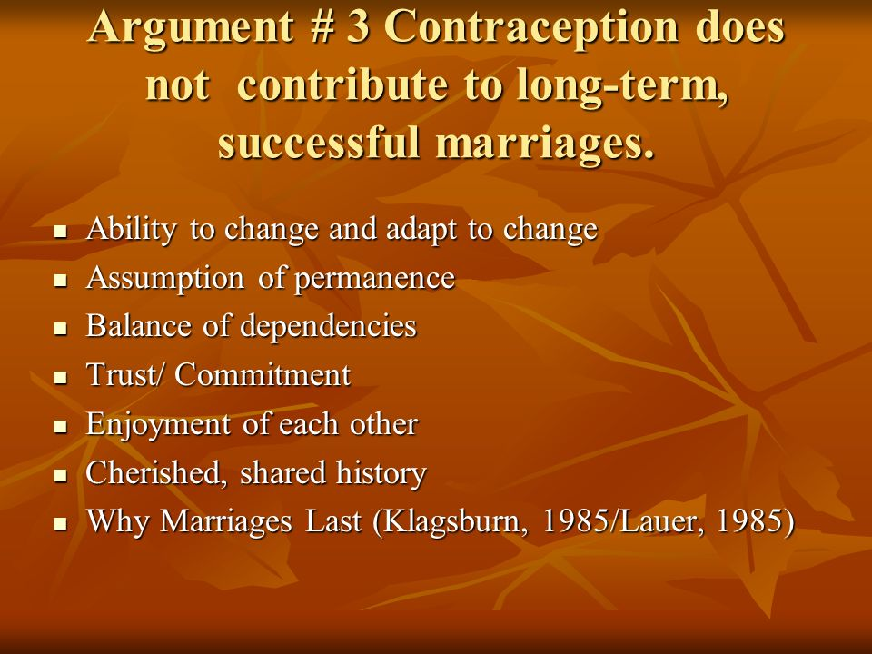Argument # 3 Contraception does not contribute to long-term, successful marriages. Ability to change and adapt to change Ability to change and adapt t