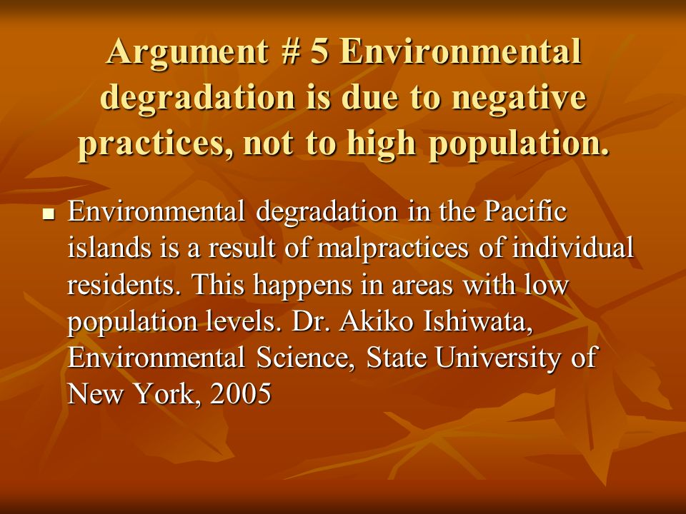 Argument # 5 Environmental degradation is due to negative practices, not to high population. Environmental degradation in the Pacific islands is a res