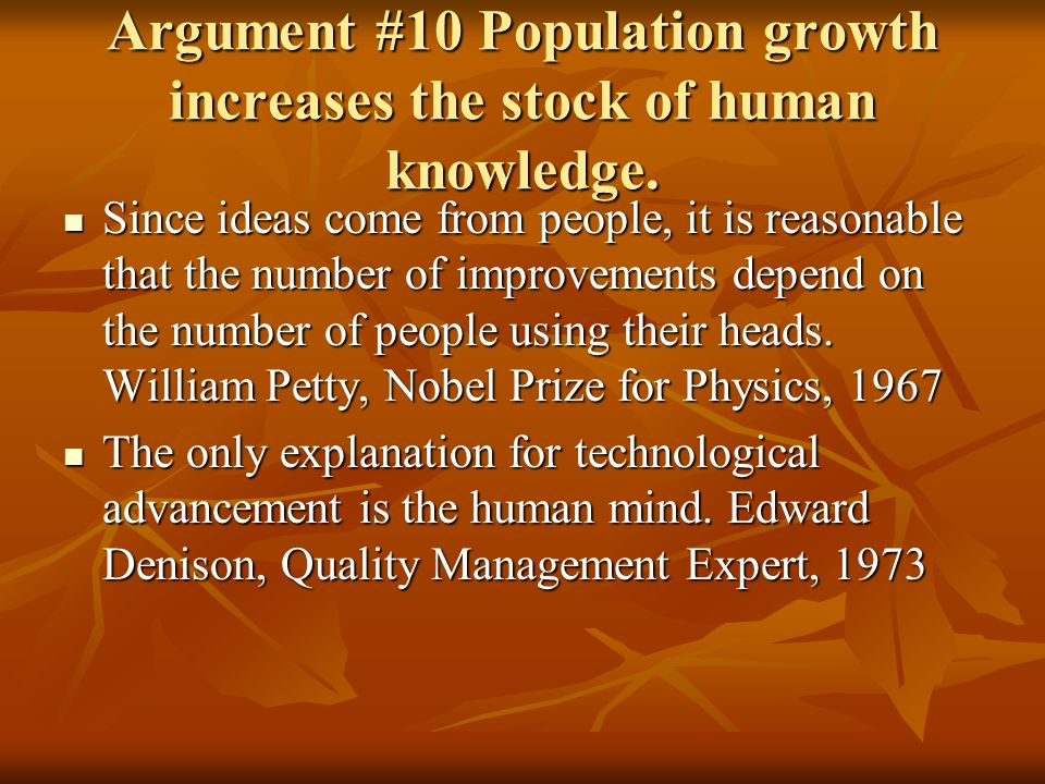 Argument #10 Population growth increases the stock of human knowledge. Since ideas come from people, it is reasonable that the number of improvements