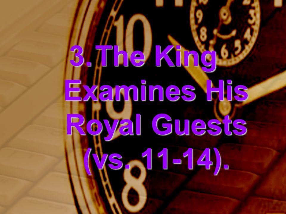 3.The King Examines His Royal Guests (vs. 11-14).